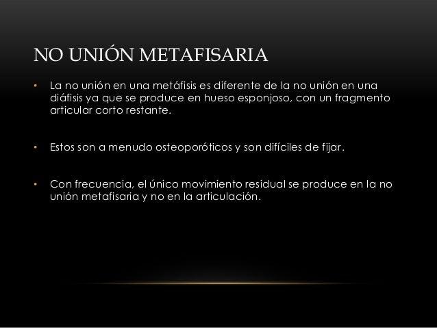 NO UNIÓN METAFISARIA•   La no unión en una metáfisis es diferente de la no unión en una    diáfisis ya que se produce en h...