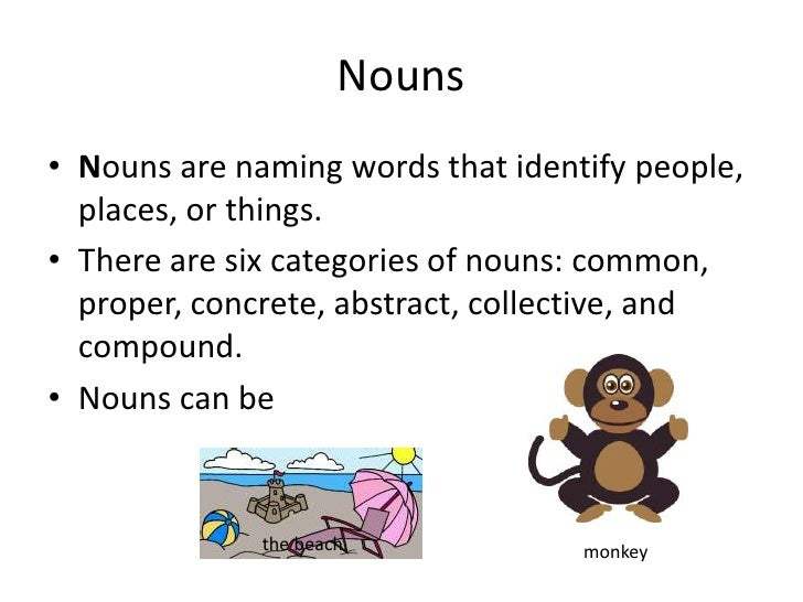 Nouns are naming words that identify people, places, or things.<br />There are six categories of nouns: common, proper, co...