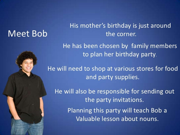 His mother's birthday is just around<br /> the corner.<br />Meet Bob<br />He has been chosen by  family members<br />to pl...