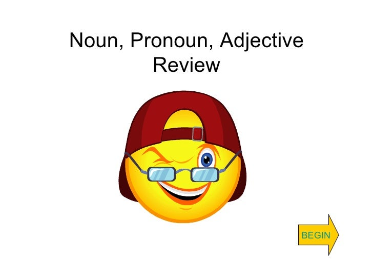 Noun, Pronoun, Adjective Review BEGIN