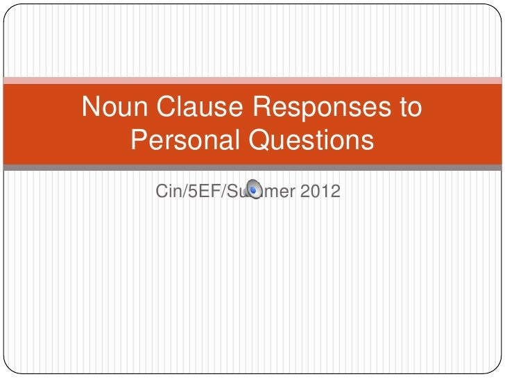 Noun Clause Responses to   Personal Questions     Cin/5EF/Summer 2012