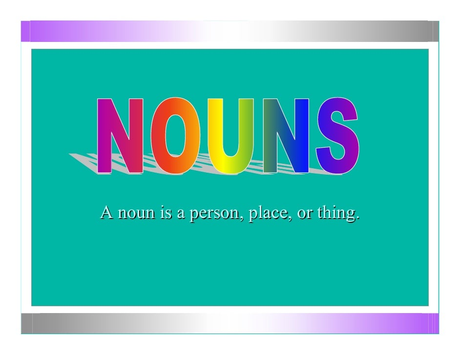 A noun is a person, place, or thing.