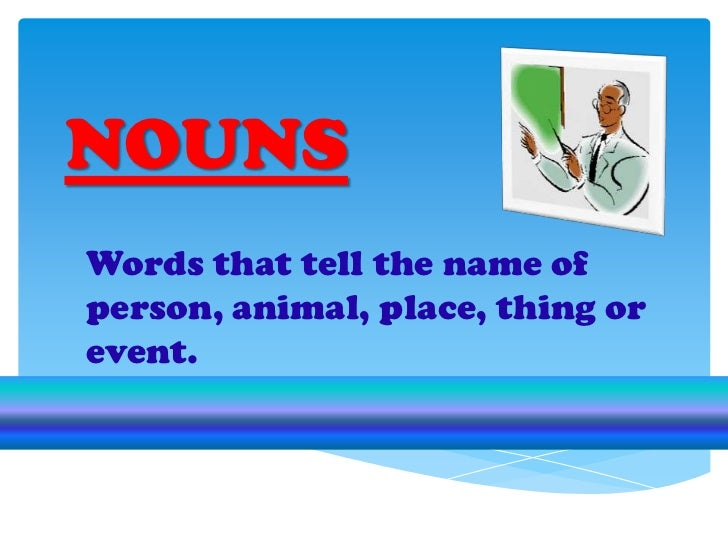 NOUNS<br />Words that tell the name of person, animal, place, thing or event.<br />