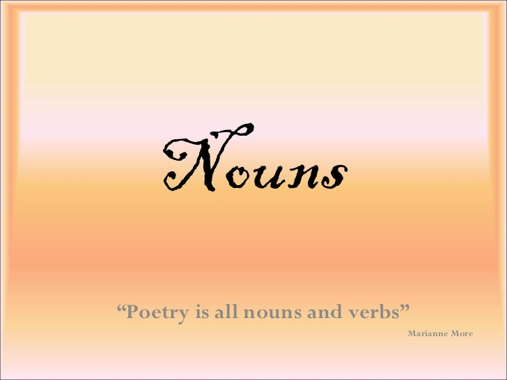 "Nouns "" Poetry is all nouns and verbs"" Marianne More"