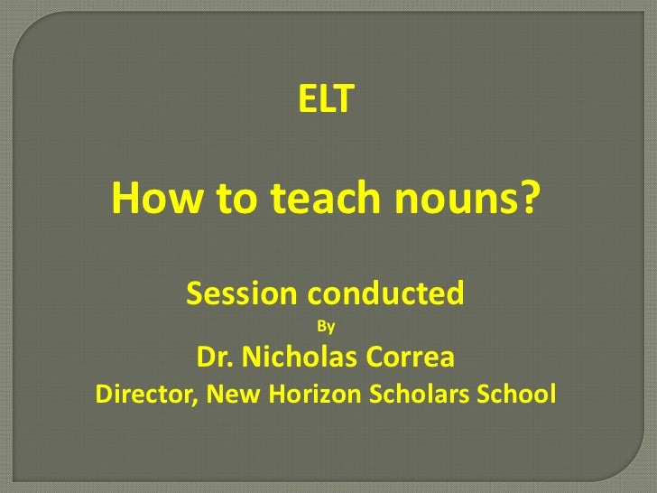 ELT How to teach nouns?       Session conducted                 By        Dr. Nicholas CorreaDirector, New Horizon Scholar...