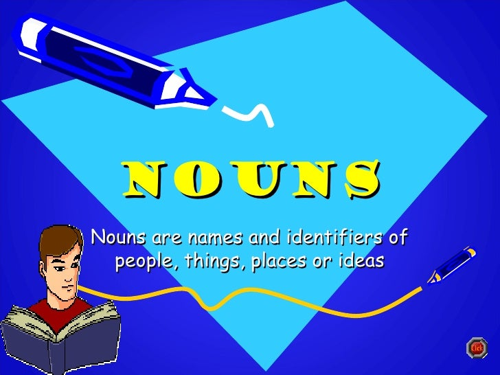 NOUNSNouns are names and identifiers of  people, things, places or ideas