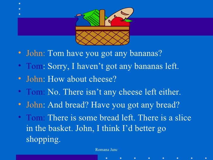 •   John: Tom have you got any bananas?•   Tom: Sorry, I haven't got any bananas left.•   John: How about cheese?•   Tom: ...