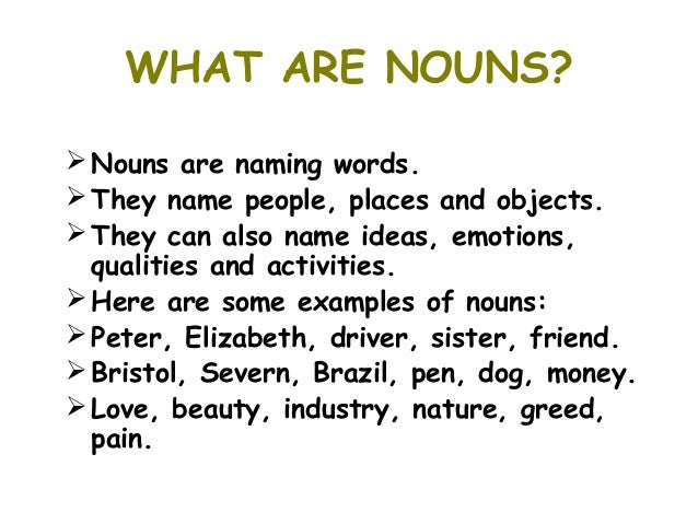WHAT ARE NOUNS? Nouns are naming words. They name people, places and objects. They can also name ideas, emotions,  qual...