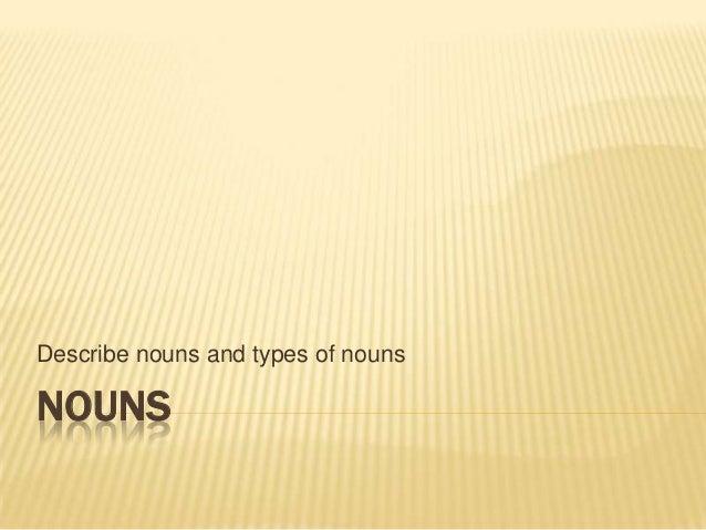 Describe nouns and types of nounsNOUNS