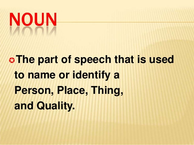 NOUNThe part of speech that is usedto name or identify aPerson, Place, Thing,and Quality.