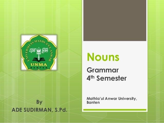 Nouns Grammar 4th Semester Mathla'ul Anwar University, BantenBy ADE SUDIRMAN, S.Pd.