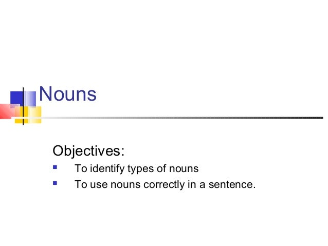 Nouns Objectives:  To identify types of nouns  To use nouns correctly in a sentence.
