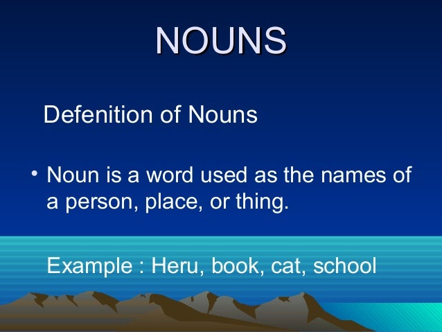 NOUNSNOUNS Defenition of Nouns • Noun is a word used as the names of a person, place, or thing. Example : Heru, book, cat,...