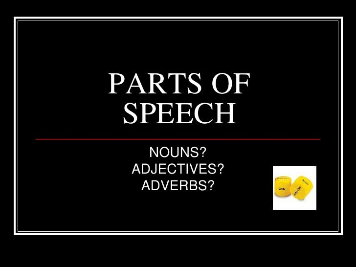 PARTS OF SPEECH<br />NOUNS?<br />ADJECTIVES?<br />ADVERBS?<br />
