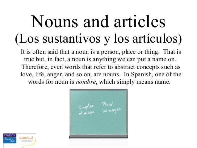 Nouns and articles (Los sustantivos y los artículos) It is often said that a noun is a person, place or thing. That is tru...