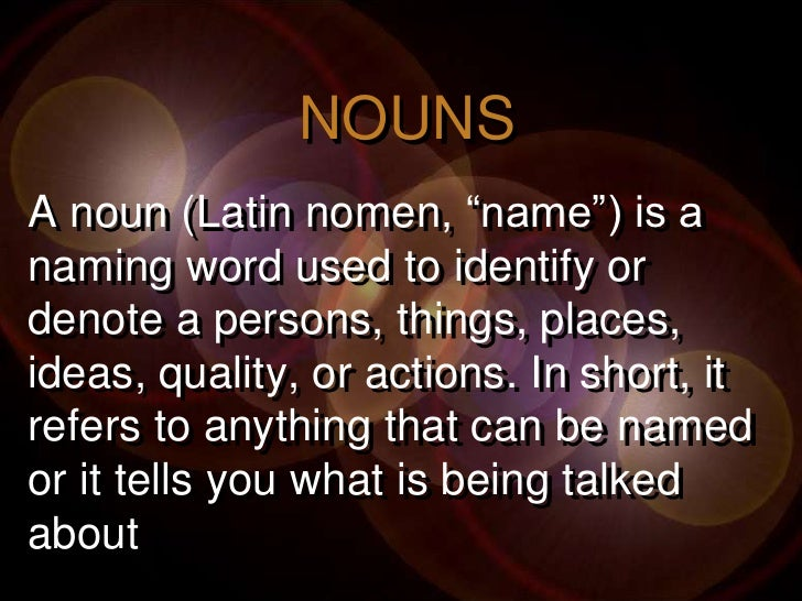 """NOUNSA noun (Latin nomen, """"name"""") is anaming word used to identify ordenote a persons, things, places,ideas, quality, or a..."""