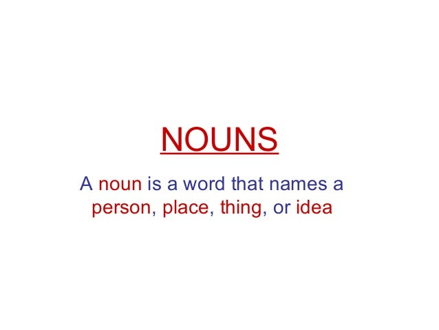 NOUNS A noun is a word that names a person, place, thing, or idea