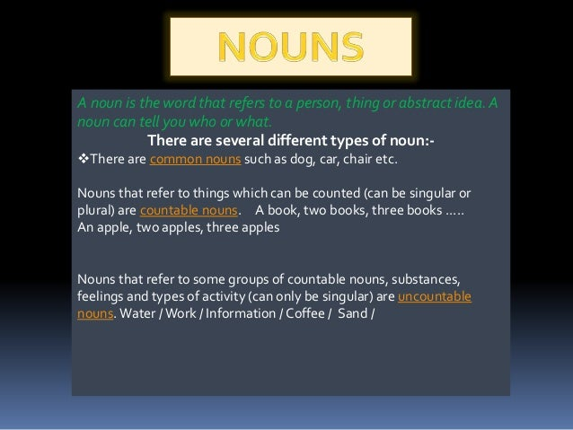 A noun is the word that refers to a person, thing or abstract idea. A noun can tell you who or what. There are several dif...