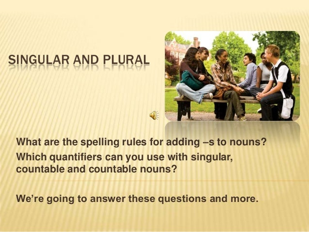 SINGULAR AND PLURALWhat are the spelling rules for adding –s to nouns?Which quantifiers can you use with singular,countabl...