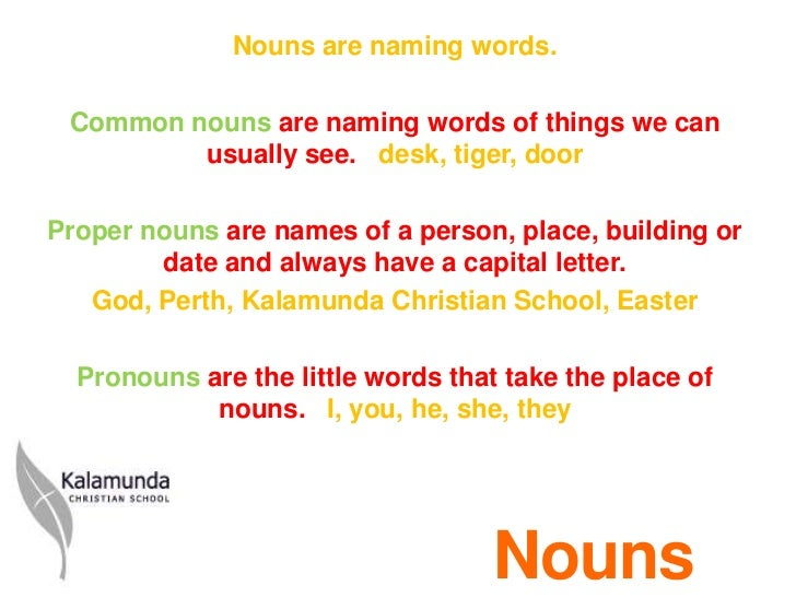 Nouns are naming words. Common nouns are naming words of things we can         usually see. desk, tiger, doorProper nouns ...
