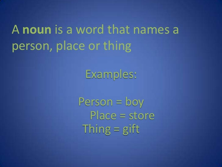 A noun is a word that names a person, place or thing<br />Examples:<br />Person = boy<br />Place = store<br />Thing = gif...