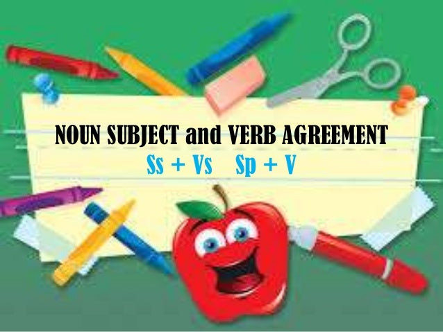 NOUN SUBJECT and VERB AGREEMENT Ss + Vs Sp + V