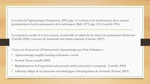 la societat de l'aprenentatge (Hargreaves, 2003, pàg. 11) es dona en la transformació de la societat postindustrial a la d...