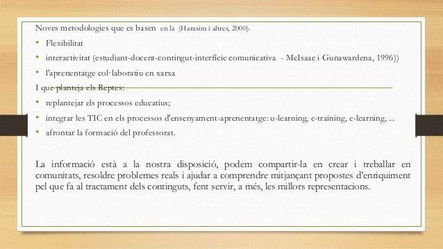 Noves metodologies que es basen en la (Harasim i altres, 2000).  • Flexibilitat • interactivitat (estudiant-docent-conting...