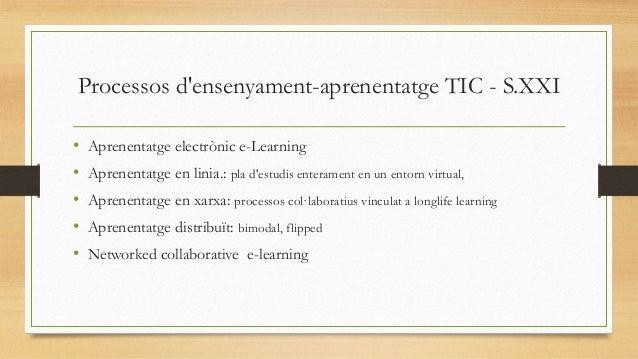 Processos d'ensenyament-aprenentatge TIC - S.XXI • • • • •  Aprenentatge electrònic e-Learning Aprenentatge en linia.: pla...