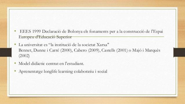 • EEES 1999 Declaració de Bolonya els fonaments per a la construcció de l'Espai Europeu d'Educació Superior  • La universi...