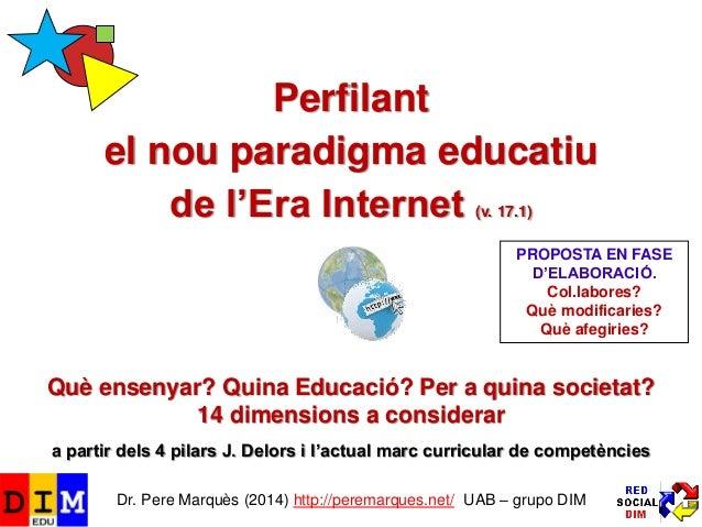 Perfilant el nou paradigma educatiu de l'Era Internet (v. 17.1) Què ensenyar? Quina Educació? Per a quina societat? 14 dim...