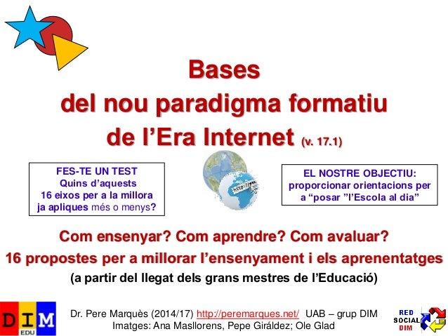 Bases del nou paradigma formatiu de l'Era Internet (v. 17.1) Com ensenyar? Com aprendre? Com avaluar? 16 propostes per a m...