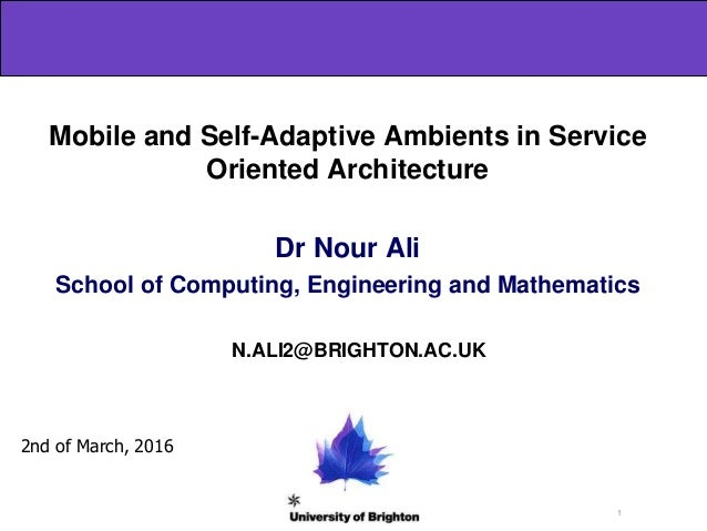 1 Mobile and Self-Adaptive Ambients in Service Oriented Architecture Dr Nour Ali School of Computing, Engineering and Math...