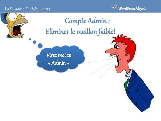 WordPress Algérie  La Semaine Du Web - 2013  Compte Admin • Admin est le maillon faible des utilisateurs de Wordpress. • C...