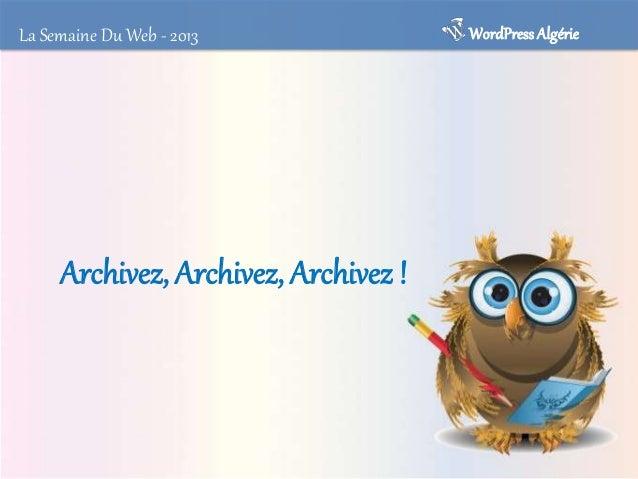 La Semaine Du Web - 2013  WordPress Algérie  Archivage et sauvegarde • Même si on a beau bien se protéger, notre vie peut ...