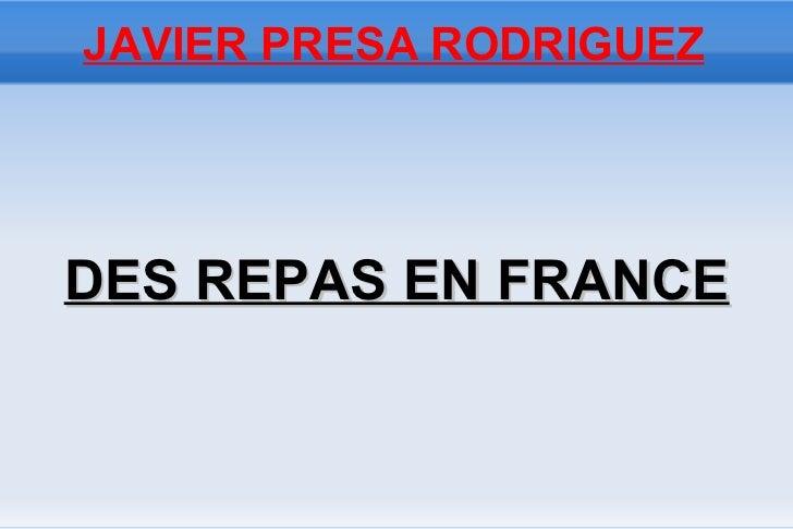 JAVIER PRESA RODRIGUEZ <ul><li>DES REPAS EN FRANCE </li></ul>