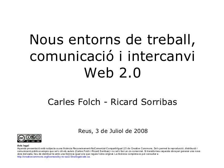 Nous entorns de treball, comunicació i intercanvi Web 2.0 Carles Folch - Ricard Sorribas Reus, 3 de Juliol de 2008 Avís le...