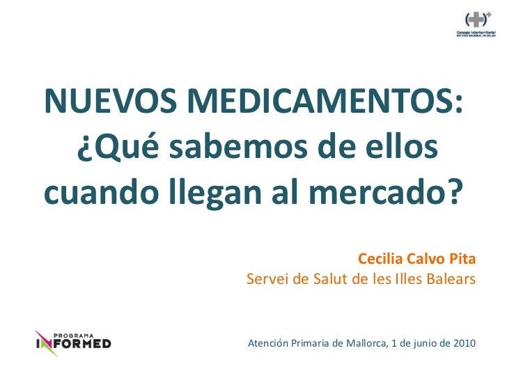 NUEVOS MEDICAMENTOS:  ¿Qué sabemos de elloscuando llegan al mercado?                             Cecilia Calvo Pita       ...