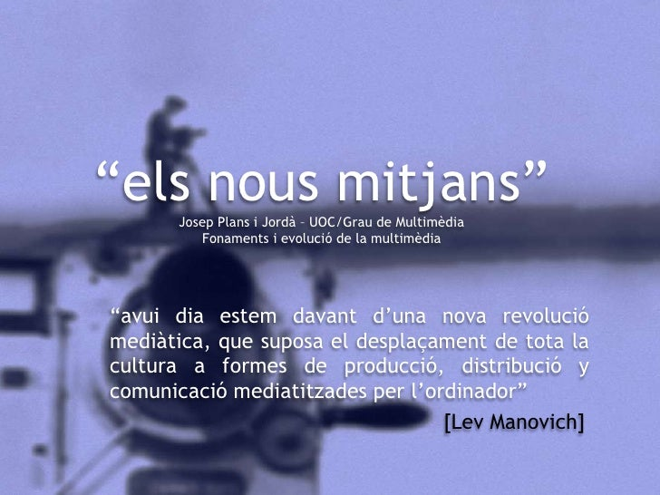 """""""els nous mitjans""""Josep Plans i Jordà – UOC/Grau de MultimèdiaFonaments i evolució de la multimèdia<br />""""avui dia estem d..."""
