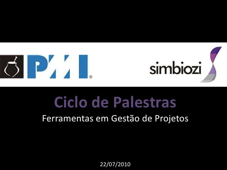 Ciclo de Palestras<br />Ferramentas em Gestão de Projetos<br />22/07/2010<br />