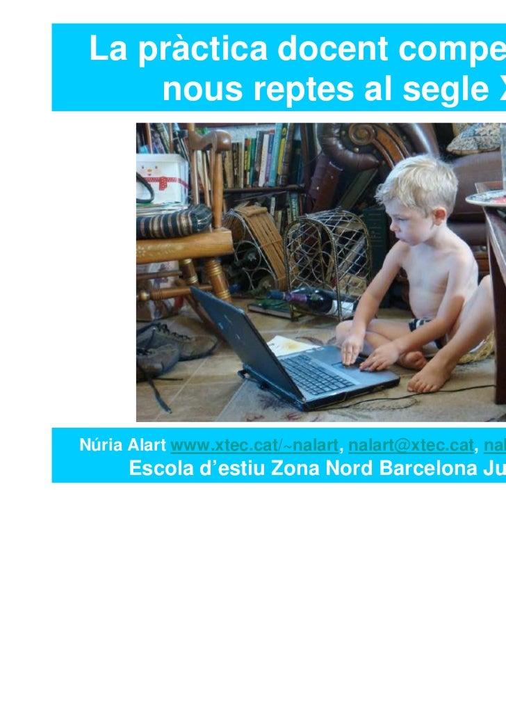 La pràctica docent competencial:     nous reptes al segle XXINúria Alart www.xtec.cat/~nalart, nalart@xtec.cat, nalart@twi...
