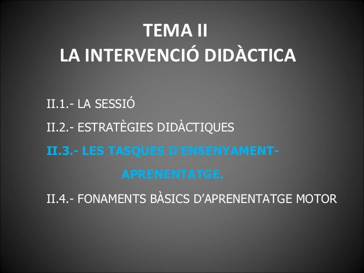 TEMA II  LA INTERVENCIÓ DIDÀCTICA <ul><li>II.1.- LA SESSIÓ </li></ul><ul><li>II.2.- ESTRATÈGIES DIDÀCTIQUES </li></ul><ul>...