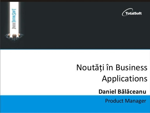 Noutăți în Business Applications Product Manager Daniel Bălăceanu