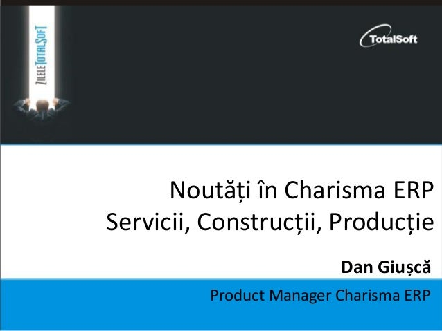 Noutăți în Charisma ERP Servicii, Construcții, Producție Product Manager Charisma ERP Dan Giușcă