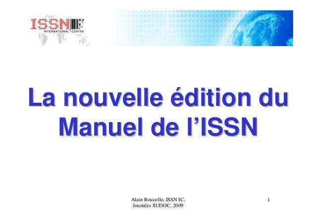 1Alain Roucolle, ISSN IC, Journées SUDOC, 2009 La nouvelleLa nouvelle éédition dudition du Manuel de lManuel de l''ISSNISSN