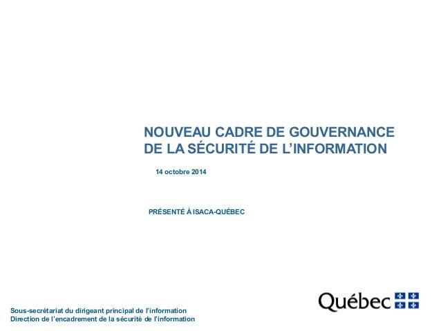NOUVEAU CADRE DE GOUVERNANCE  DE LA SÉCURITÉ DE L'INFORMATION  14 octobre 2014  PRÉSENTÉ À ISACA-QUÉBEC  Sous-secrétariat ...
