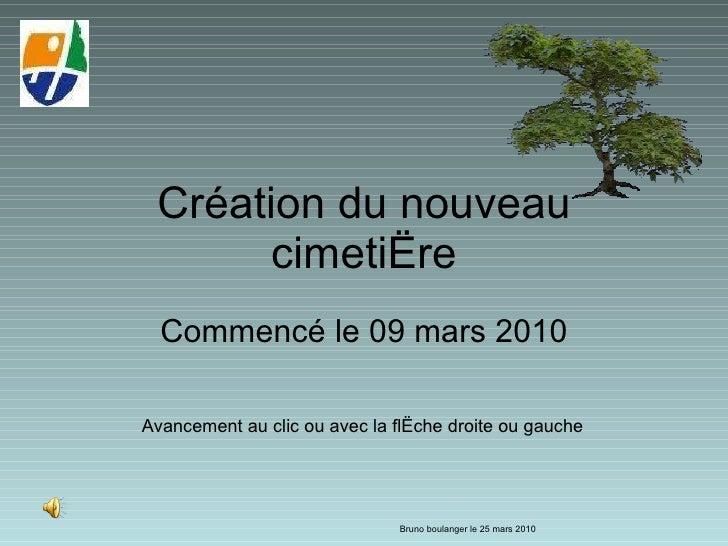 Création du nouveau cimetière Commencé le 09 mars 2010 Bruno boulanger le 25 mars 2010 Avancement au clic ou avec la flèch...