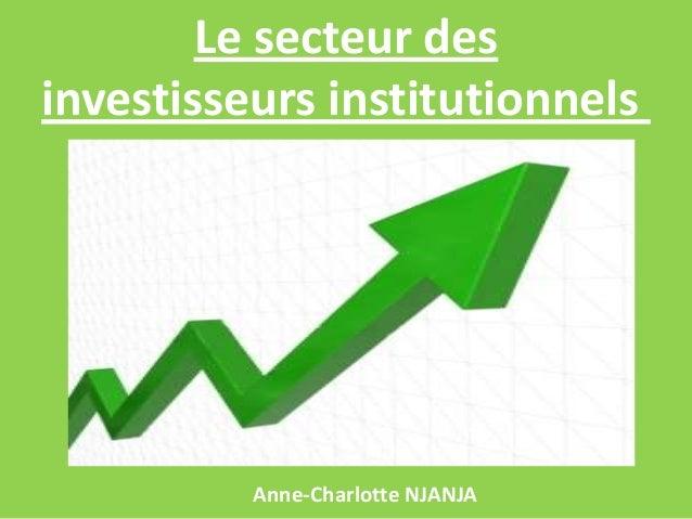 Le secteur des investisseurs institutionnels  Anne-Charlotte NJANJA