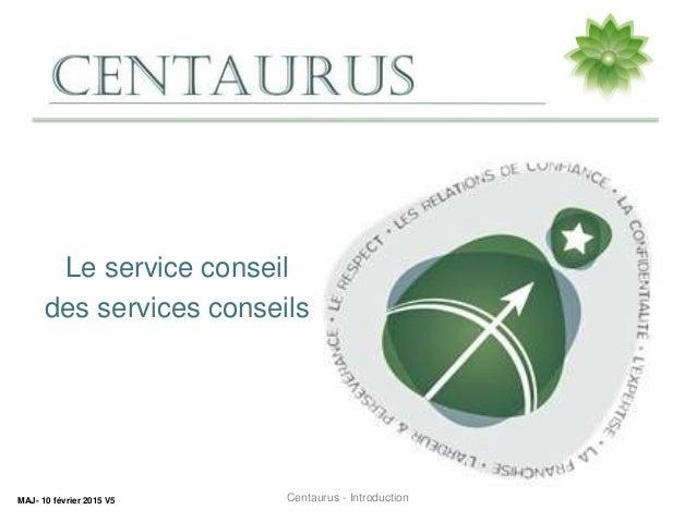 Le service conseil des services conseils MAJ- 10 février 2015 V5 Centaurus - Introduction