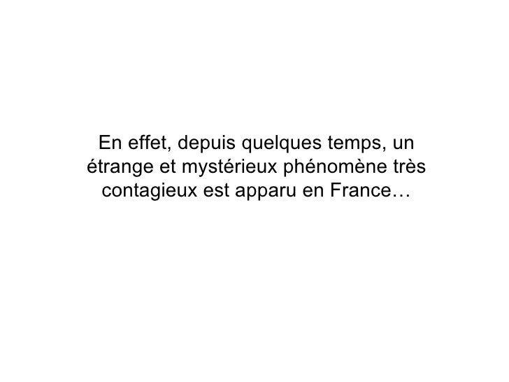 En effet, depuis quelques temps, un étrange et mystérieux phénomène très contagieux est apparu en France…